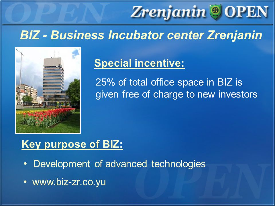 BIZ - Business Incubator center Zrenjanin Special incentive: 25% of total office space in BIZ is given free of charge to new investors Key purpose of BIZ: Development of advanced technologies www.biz-zr.co.yu