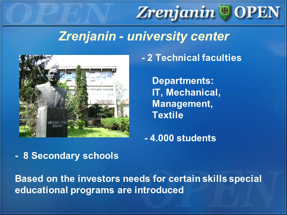 Zrenjanin - university center - 2 Technical faculties Departments: IT, Mechanical, Management, Textile - 4.000 students - 8 Secondary schools Based on the investors needs for certain skills special educational programs are introduced