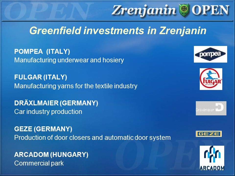 Greenfield investments in Zrenjanin POMPEA (ITALY) Manufacturing underwear and hosiery FULGAR (ITALY) Manufacturing yarns for the textile industry DRÄXLMAIER (GERMANY) Car industry production GEZE (GERMANY) Production of door closers and automatic door system ARCADOM (HUNGARY) Commercial park