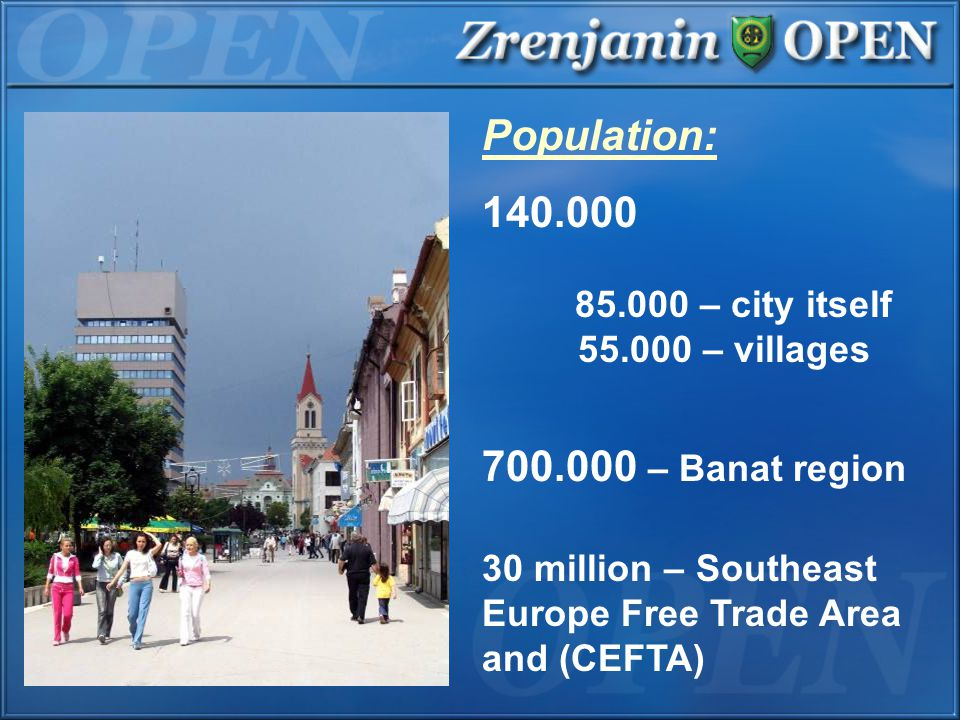 Population: 140.000 85.000 – city itself 55.000 – villages 700.000 – Banat region 30 million – Southeast Europe Free Trade Area and (CEFTA)