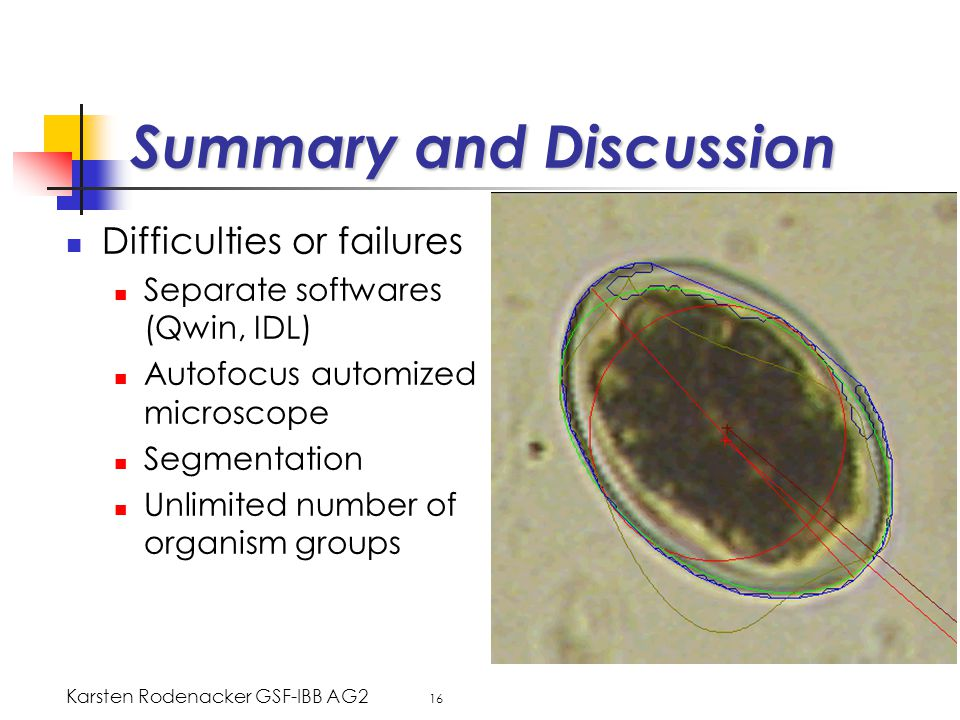 Karsten Rodenacker GSF-IBB AG2 16 Summary and Discussion Difficulties or failures Separate softwares (Qwin, IDL) Autofocus automized microscope Segmentation Unlimited number of organism groups