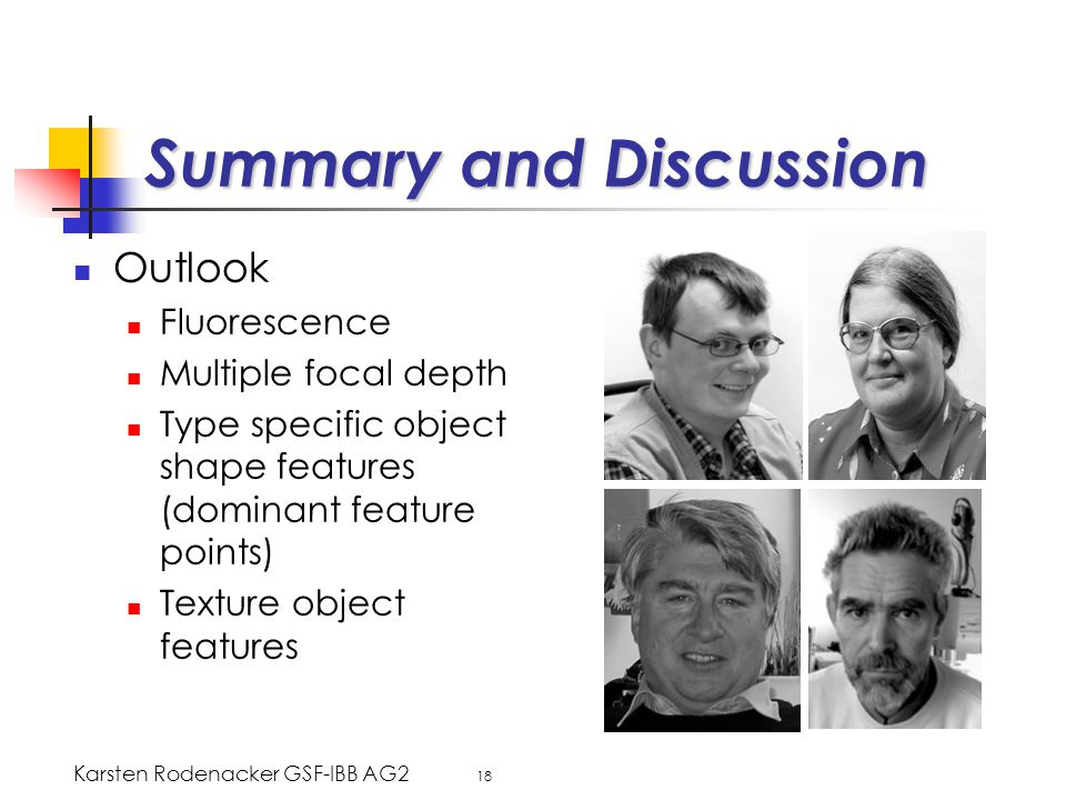 Karsten Rodenacker GSF-IBB AG2 18 Summary and Discussion Outlook Fluorescence Multiple focal depth Type specific object shape features (dominant feature points) Texture object features