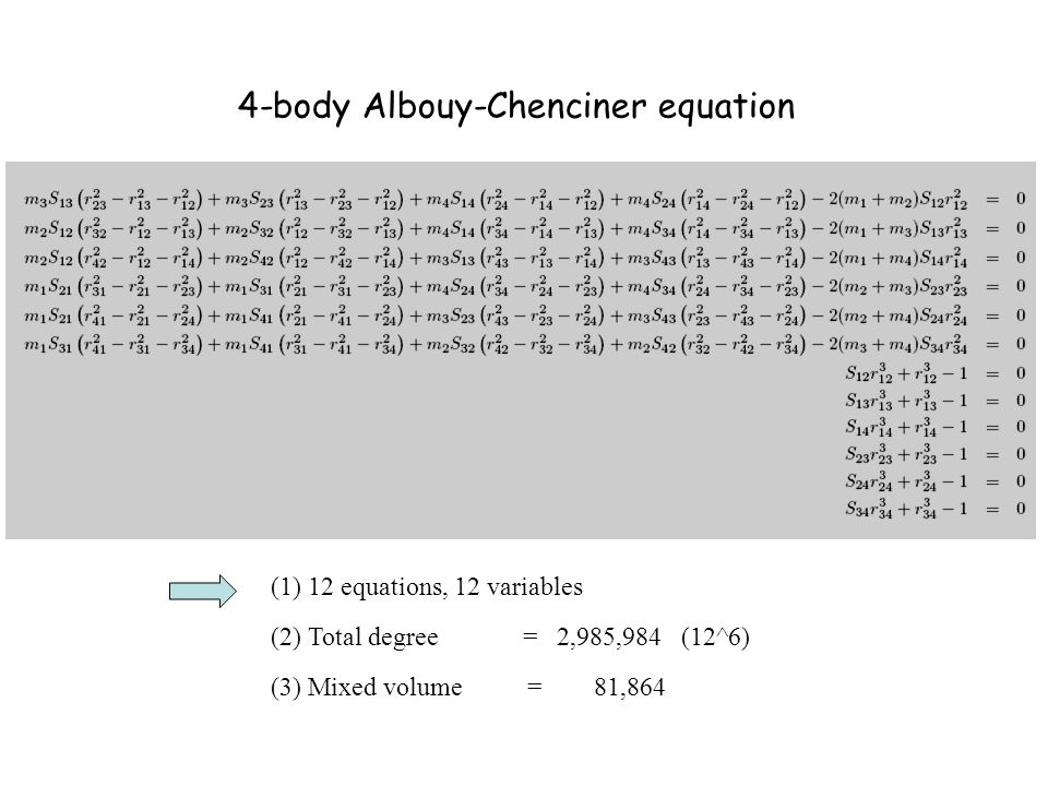 4-body Albouy-Chenciner equation (1) 12 equations, 12 variables (2) Total degree = 2,985,984 (12^6) (3) Mixed volume = 81,864