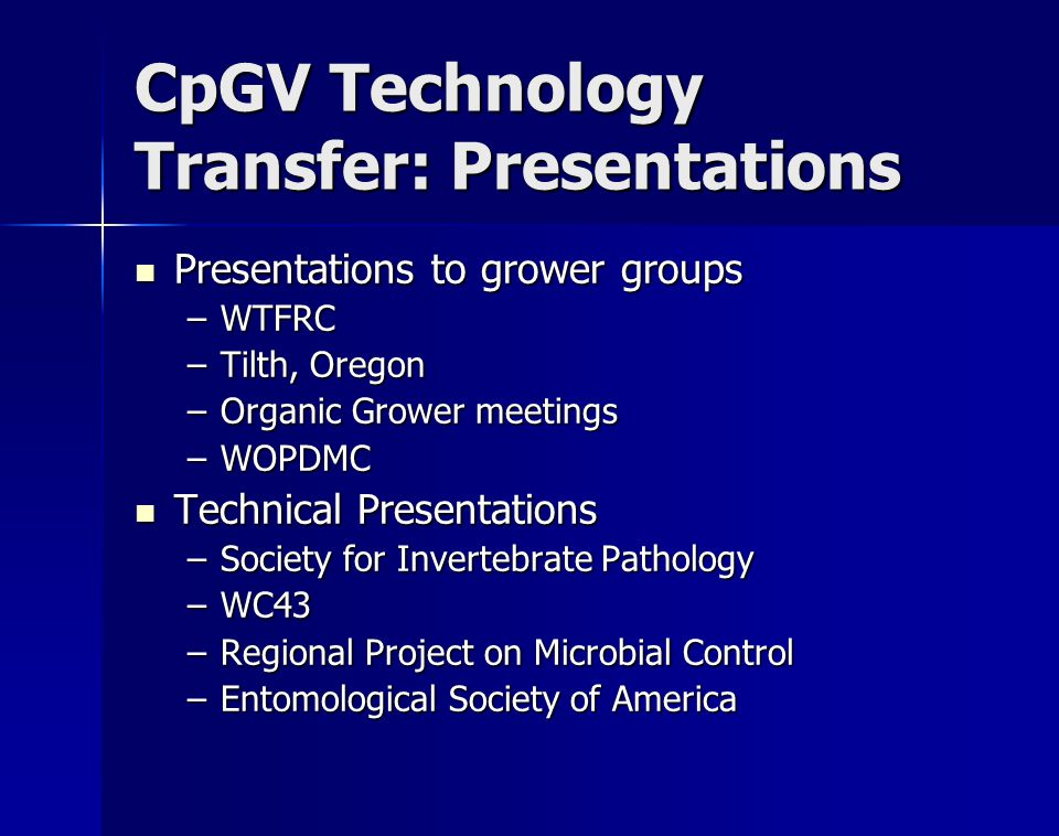 CpGV Technology Transfer: Presentations Presentations to grower groups Presentations to grower groups –WTFRC –Tilth, Oregon –Organic Grower meetings –WOPDMC Technical Presentations Technical Presentations –Society for Invertebrate Pathology –WC43 –Regional Project on Microbial Control –Entomological Society of America