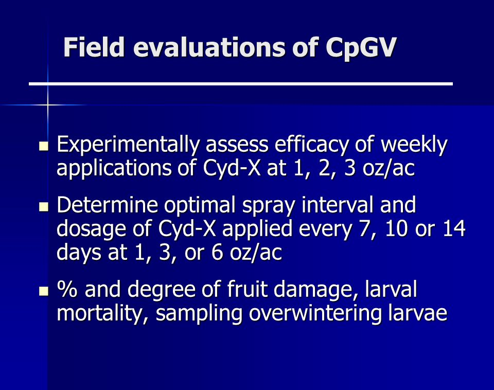 Field evaluations of CpGV Experimentally assess efficacy of weekly applications of Cyd-X at 1, 2, 3 oz/ac Experimentally assess efficacy of weekly applications of Cyd-X at 1, 2, 3 oz/ac Determine optimal spray interval and dosage of Cyd-X applied every 7, 10 or 14 days at 1, 3, or 6 oz/ac Determine optimal spray interval and dosage of Cyd-X applied every 7, 10 or 14 days at 1, 3, or 6 oz/ac % and degree of fruit damage, larval mortality, sampling overwintering larvae % and degree of fruit damage, larval mortality, sampling overwintering larvae