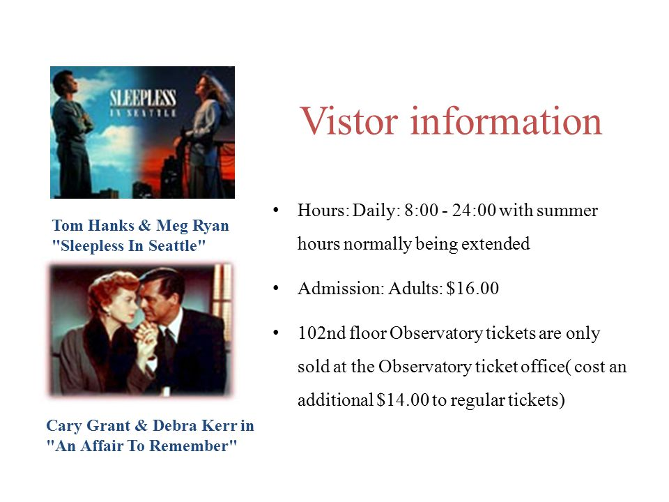 Hours: Daily: 8: :00 with summer hours normally being extended Admission: Adults: $ nd floor Observatory tickets are only sold at the Observatory ticket office( cost an additional $14.00 to regular tickets) Vistor information Tom Hanks & Meg Ryan Sleepless In Seattle Cary Grant & Debra Kerr in An Affair To Remember
