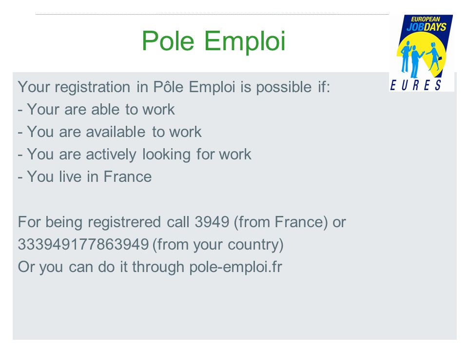 Pole Emploi Your registration in Pôle Emploi is possible if: - Your are able to work - You are available to work - You are actively looking for work - You live in France For being registrered call 3949 (from France) or 333949177863949 (from your country) Or you can do it through pole-emploi.fr