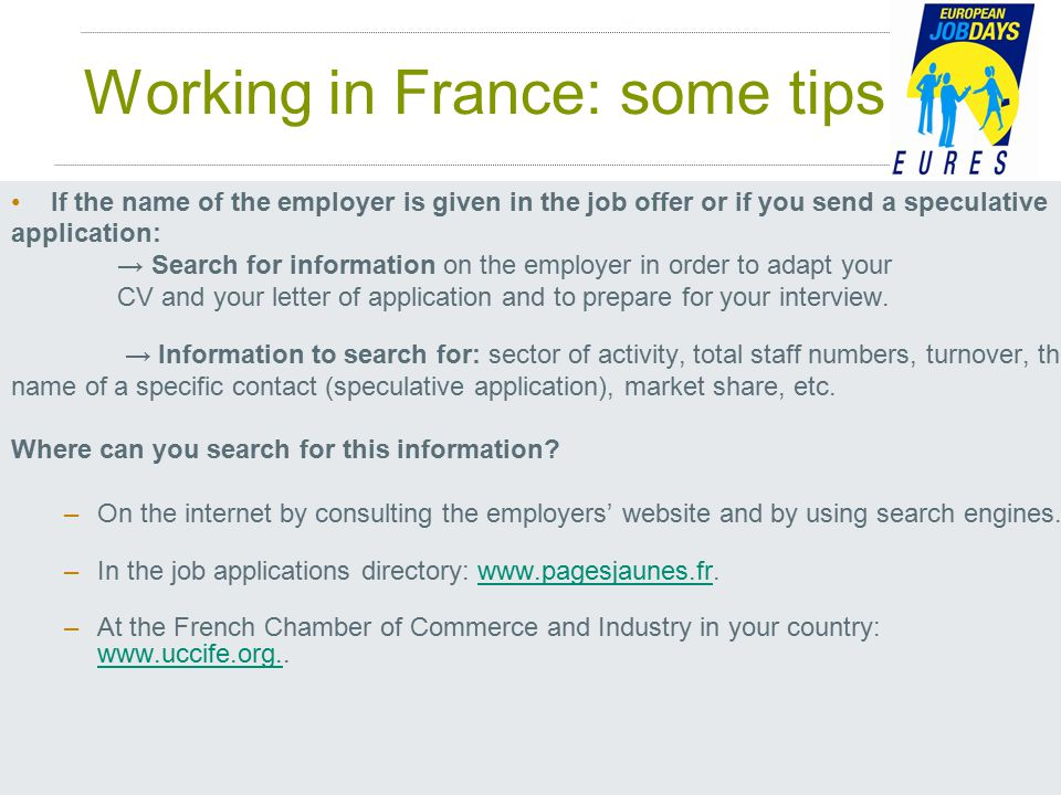 Working in France: some tips If the name of the employer is given in the job offer or if you send a speculative application: → Search for information on the employer in order to adapt your CV and your letter of application and to prepare for your interview.