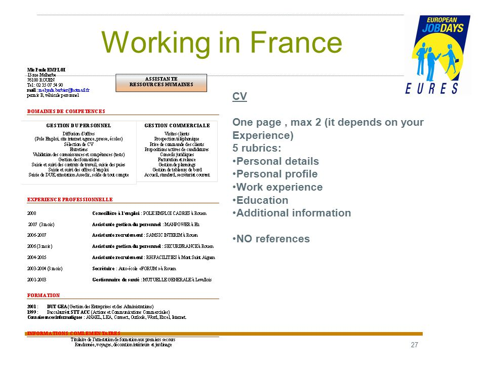 27 Working in France CV One page, max 2 (it depends on your Experience) 5 rubrics: Personal details Personal profile Work experience Education Additional information NO references