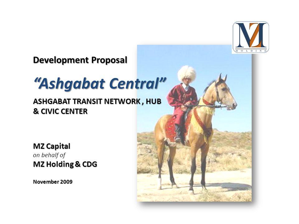Development Proposal ASHGABAT TRANSIT NETWORK, HUB & CIVIC CENTER November 2009 MZ Capital on behalf of MZ Holding & CDG Ashgabat Central