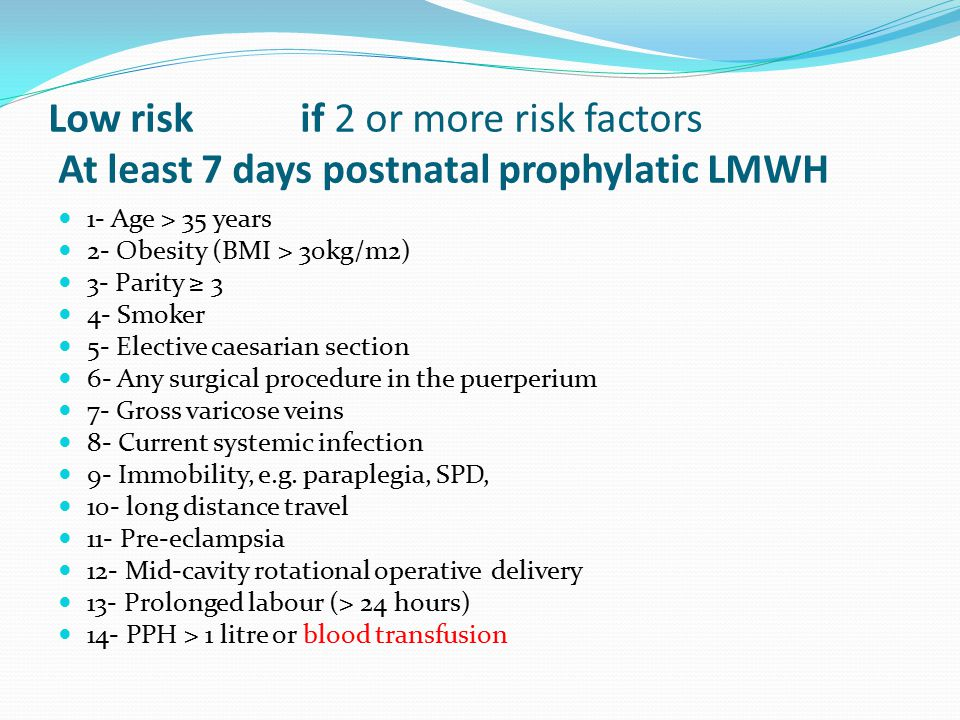 Low risk if 2 or more risk factors At least 7 days postnatal prophylatic LMWH 1- Age > 35 years 2- Obesity (BMI > 30kg/m2) 3- Parity ≥ 3 4- Smoker 5-