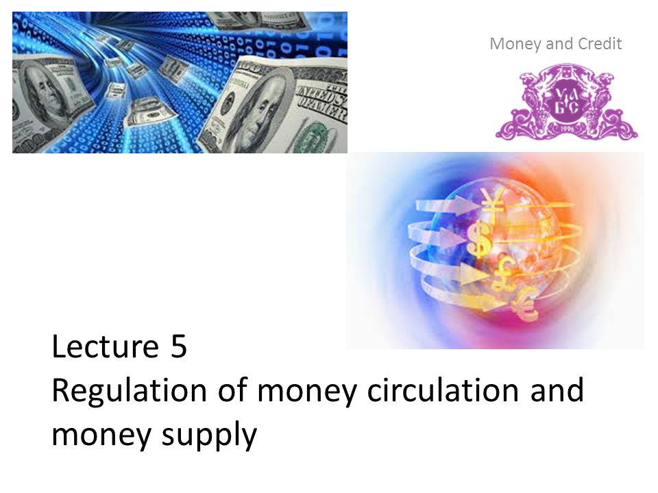 Lecture 5 Regulation of money circulation and money supply Money and Credit