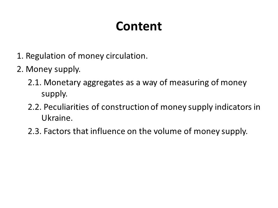 Content 1. Regulation of money circulation. 2. Money supply. 2.1. Monetary aggregates as a way of measuring of money supply. 2.2. Peculiarities of con