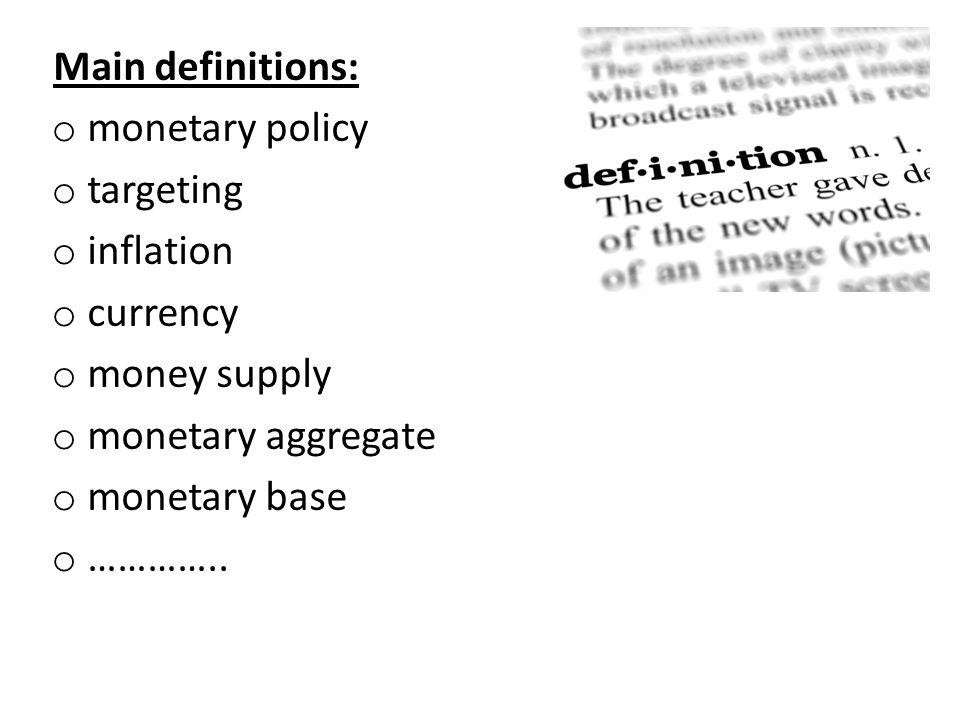 Main definitions: o monetary policy o targeting o inflation o currency o money supply o monetary aggregate o monetary base o …………..