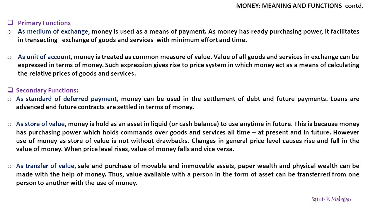 FORMS OF MONEY IN MODERN TIMES In modern monetary transactions, In modern era, the total stock of money or money supply includes the following:  Metallic money or currency coins : Metallic money refers to the coins made out of metal like gold, bronze, silver, copper, nickel.
