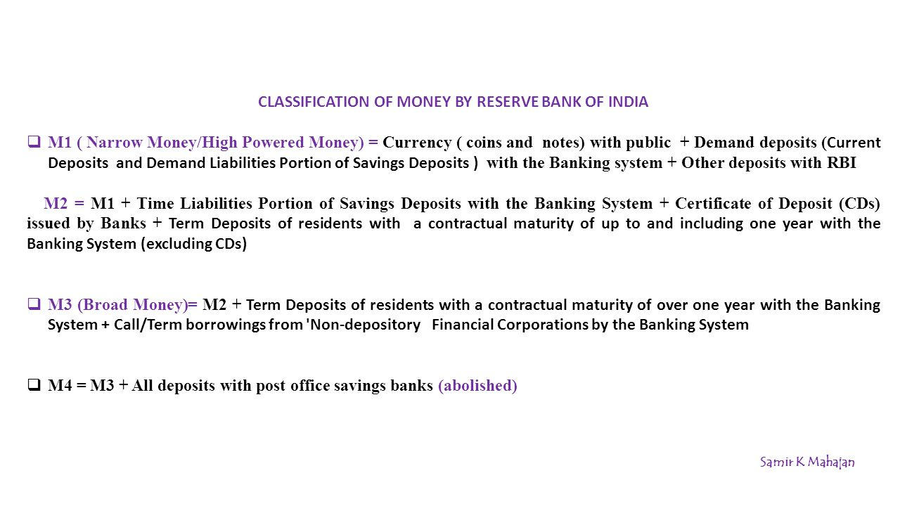CLASSIFICATION OF MONEY BY RESERVE BANK OF INDIA  M1 ( Narrow Money/High Powered Money) = Currency ( coins and notes) with public + Demand deposits with the Banking system + Other deposits with RBI = coins and notes with public +Current Deposits and Demand Liabilities Portion of Savings Deposits + Other deposits with RBI M2 = M1 + Time Liabilities Portion of Savings Deposits with the Banking System + Certificate of Deposit (CDs) issued by Banks + Term Deposits of residents with a contractual maturity of up to and including one year with the Banking System (excluding CDs) =coins and notes with public + Current Deposits and Demand Liabilities Portion + Other deposits with RBI + Time Liabilities Portion of Savings Deposits + Certificate of Deposit (CDs) issued by Banks + Term Deposits of residents with a contractual maturity of up to and including one year with the Banking System (excluding CDs) =Currency ( coins and notes) with public + Savings Deposits + Other deposits with RBI + Certificate of Deposit (CDs) issued by Banks + Term Deposits of residents with a contractual maturity of up to and including one year with the Banking System (excluding CDs)  M3 (Broad Money)= M2 + Term Deposits of residents with a contractual maturity of over one year with the Banking System + Call/Term borrowings from Non-depository Financial Corporations by the Banking System  M4 = M3 + All deposits with post office savings banks (abolished) Samir K Mahajan