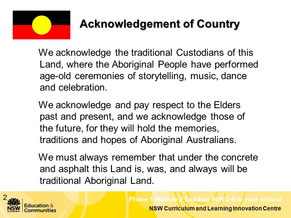 NSW Curriculum and Learning Innovation Centre Phase 1 Module 2 Leading FoR 3-6 in your school Acknowledgement of Country We acknowledge the traditional Custodians of this Land, where the Aboriginal People have performed age-old ceremonies of storytelling, music, dance and celebration.