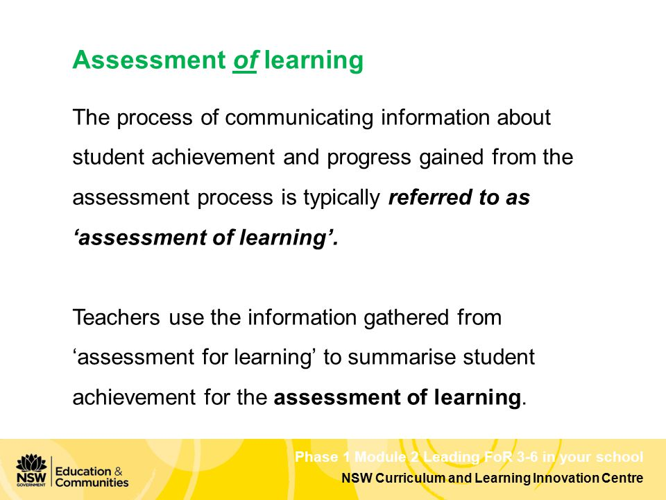 NSW Curriculum and Learning Innovation Centre Phase 1 Module 2 Leading FoR 3-6 in your school Assessment of learning The process of communicating information about student achievement and progress gained from the assessment process is typically referred to as 'assessment of learning'.