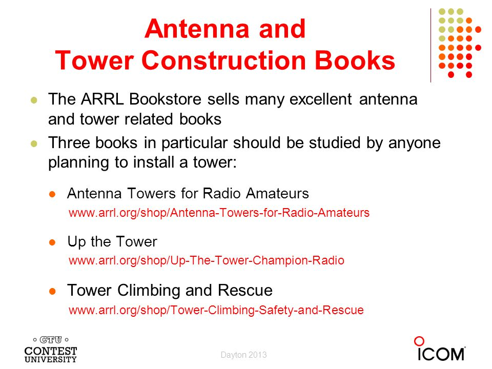 The ARRL Bookstore sells many excellent antenna and tower related books Three books in particular should be studied by anyone planning to install a tower: Antenna Towers for Radio Amateurs www.arrl.org/shop/Antenna-Towers-for-Radio-Amateurs Up the Tower www.arrl.org/shop/Up-The-Tower-Champion-Radio Tower Climbing and Rescue www.arrl.org/shop/Tower-Climbing-Safety-and-Rescue Antenna and Tower Construction Books Dayton 2013