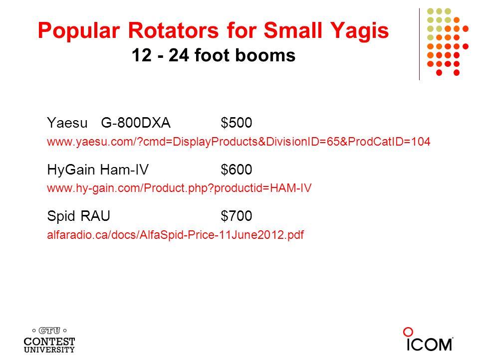 Popular Rotators for Small Yagis 12 - 24 foot booms Yaesu G-800DXA$500 www.yaesu.com/ cmd=DisplayProducts&DivisionID=65&ProdCatID=104 HyGain Ham-IV$600 www.hy-gain.com/Product.php productid=HAM-IV Spid RAU$700 alfaradio.ca/docs/AlfaSpid-Price-11June2012.pdf