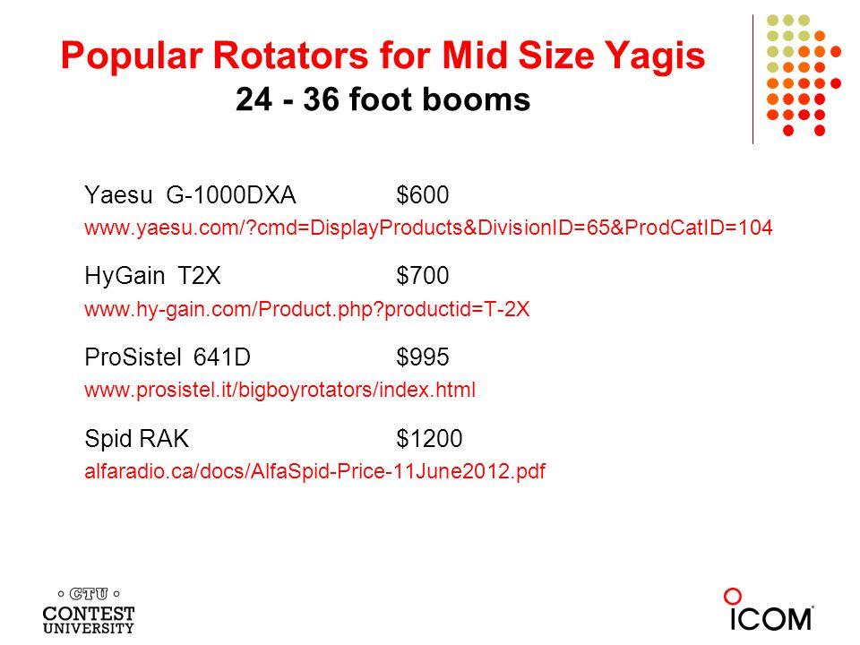 Popular Rotators for Mid Size Yagis 24 - 36 foot booms Yaesu G-1000DXA$600 www.yaesu.com/ cmd=DisplayProducts&DivisionID=65&ProdCatID=104 HyGain T2X $700 www.hy-gain.com/Product.php productid=T-2X ProSistel 641D$995 www.prosistel.it/bigboyrotators/index.html Spid RAK$1200 alfaradio.ca/docs/AlfaSpid-Price-11June2012.pdf