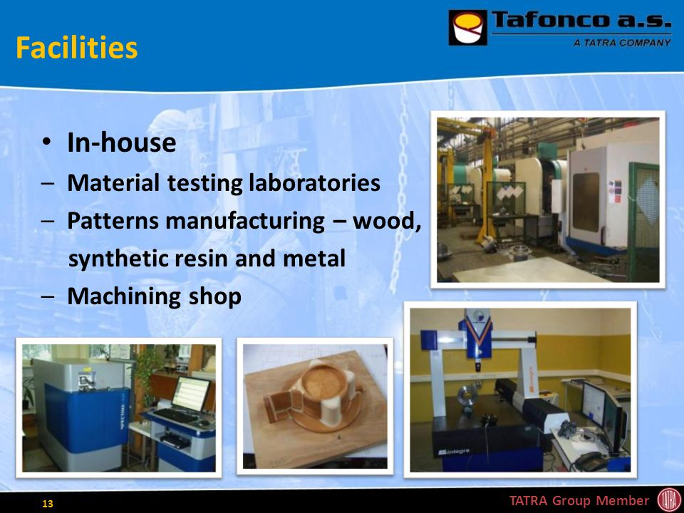 Facilities In-house –Material testing laboratories –Patterns manufacturing – wood, synthetic resin and metal –Machining shop TATRA Group Member 13