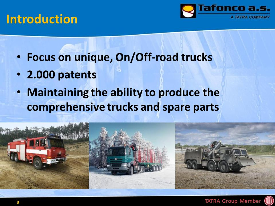 Introduction Focus on unique, On/Off-road trucks 2.000 patents Maintaining the ability to produce the comprehensive trucks and spare parts TATRA Group Member 3
