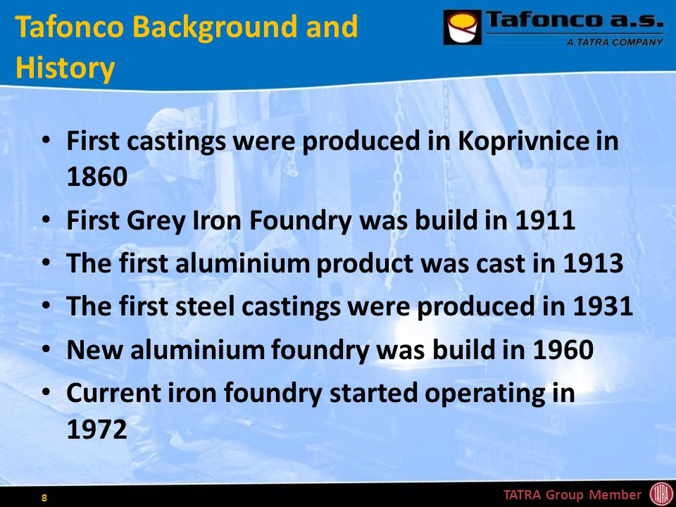 Tafonco Background and History First castings were produced in Koprivnice in 1860 First Grey Iron Foundry was build in 1911 The first aluminium product was cast in 1913 The first steel castings were produced in 1931 New aluminium foundry was build in 1960 Current iron foundry started operating in 1972 TATRA Group Member 8
