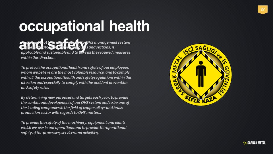 occupational health and safety To provide that OHS policy relevant to OHS management system can be understood by all the employees and sections, is applicable and sustainable and to take all the required measures within this direction, To protect the occupational health and safety of our employees, whom we believe are the most valuable resource, and to comply with all the occupational health and safety regulations within this direction and especially to comply with the accident prevention and safety rules.