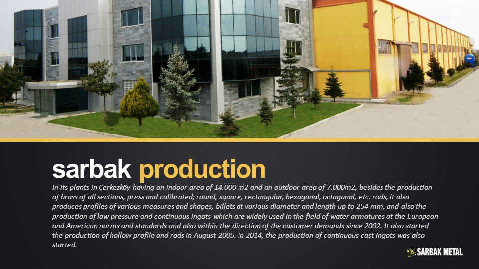 In its plants in Çerkezköy having an indoor area of 14.000 m2 and an outdoor area of 7.000m2, besides the production of brass of all sections, press and calibrated; round, square, rectangular, hexagonal, octagonal, etc.