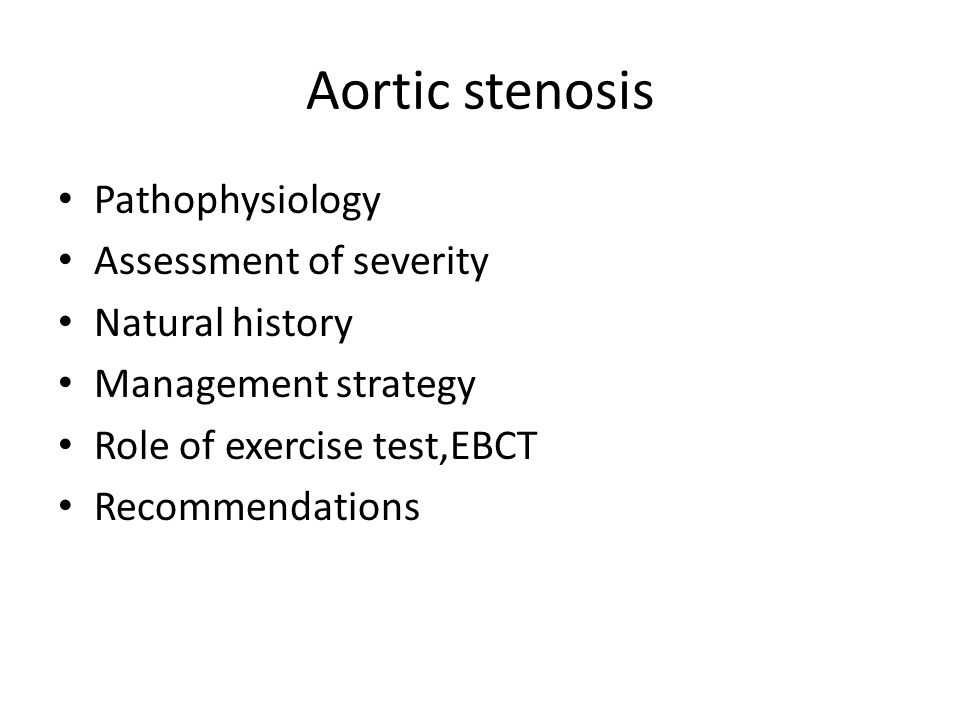 Aortic stenosis Pathophysiology Assessment of severity Natural history Management strategy Role of exercise test,EBCT Recommendations
