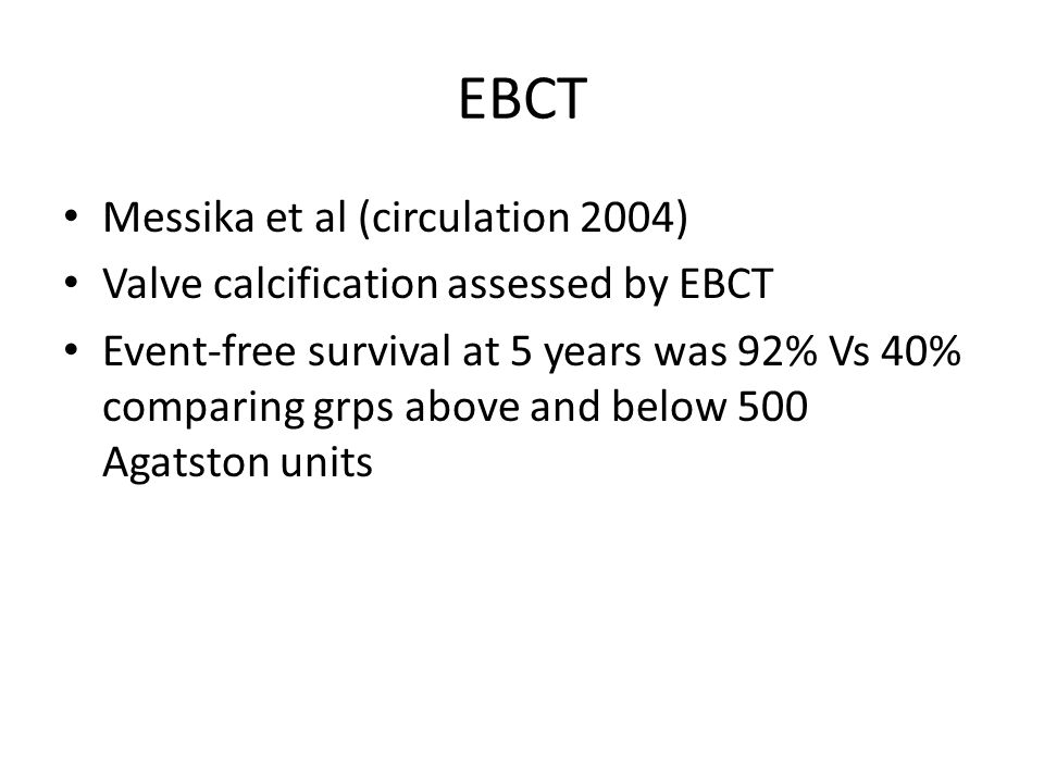 EBCT Messika et al (circulation 2004) Valve calcification assessed by EBCT Event-free survival at 5 years was 92% Vs 40% comparing grps above and belo