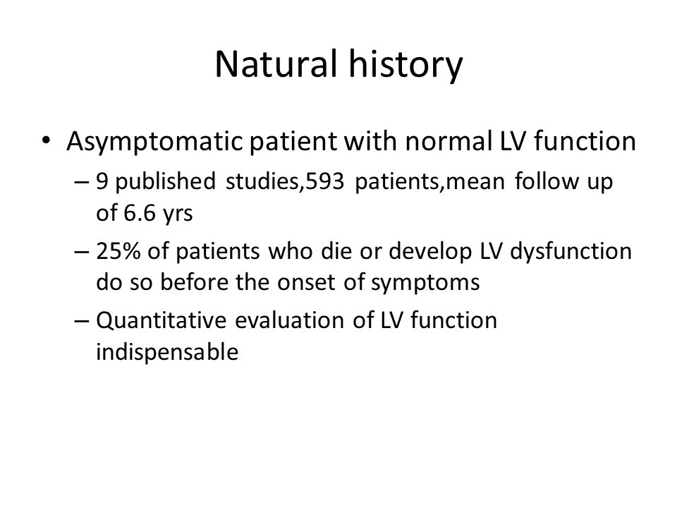 Natural history Asymptomatic patient with normal LV function – 9 published studies,593 patients,mean follow up of 6.6 yrs – 25% of patients who die or develop LV dysfunction do so before the onset of symptoms – Quantitative evaluation of LV function indispensable