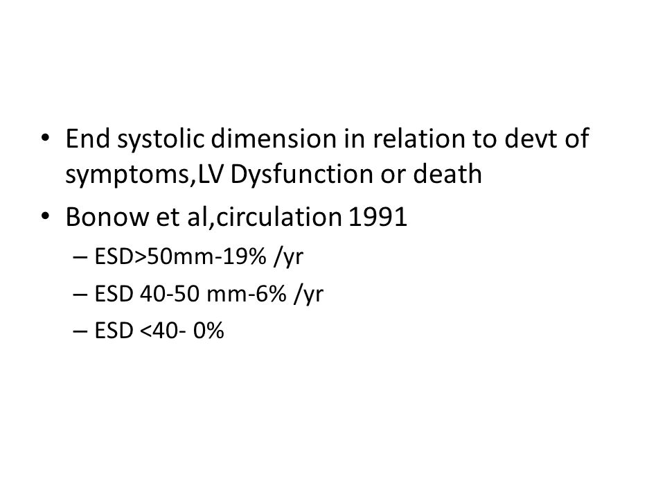 End systolic dimension in relation to devt of symptoms,LV Dysfunction or death Bonow et al,circulation 1991 – ESD>50mm-19% /yr – ESD 40-50 mm-6% /yr –