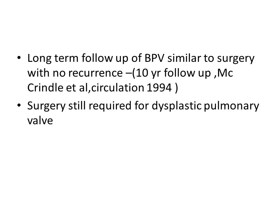 Long term follow up of BPV similar to surgery with no recurrence –(10 yr follow up,Mc Crindle et al,circulation 1994 ) Surgery still required for dysp