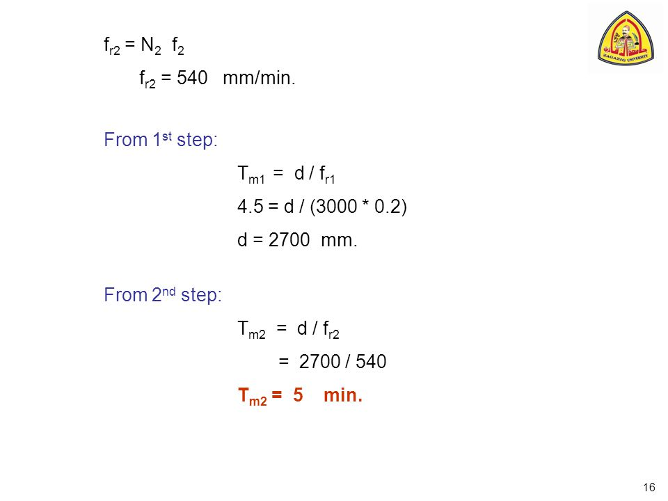 f r2 = N 2 f 2 f r2 = 540 mm/min. From 1 st step: T m1 = d / f r1 4.5 = d / (3000 * 0.2) d = 2700 mm. From 2 nd step: T m2 = d / f r2 = 2700 / 540 T m