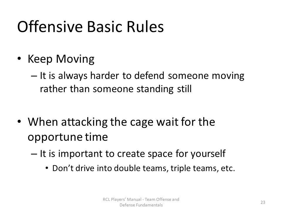 Offensive Basic Rules Keep Moving – It is always harder to defend someone moving rather than someone standing still When attacking the cage wait for the opportune time – It is important to create space for yourself Don't drive into double teams, triple teams, etc.