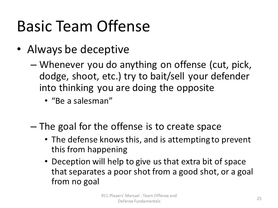 Basic Team Offense Always be deceptive – Whenever you do anything on offense (cut, pick, dodge, shoot, etc.) try to bait/sell your defender into thinking you are doing the opposite Be a salesman – The goal for the offense is to create space The defense knows this, and is attempting to prevent this from happening Deception will help to give us that extra bit of space that separates a poor shot from a good shot, or a goal from no goal RCL Players Manual - Team Offense and Defense Fundamentals 25
