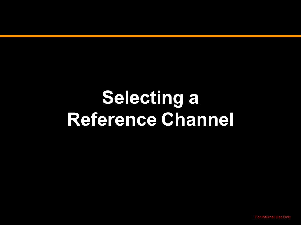 For Internal Use Only Selecting a Reference Channel
