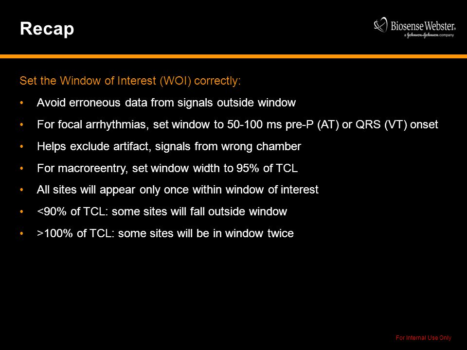 For Internal Use Only Recap Set the Window of Interest (WOI) correctly: Avoid erroneous data from signals outside window For focal arrhythmias, set wi