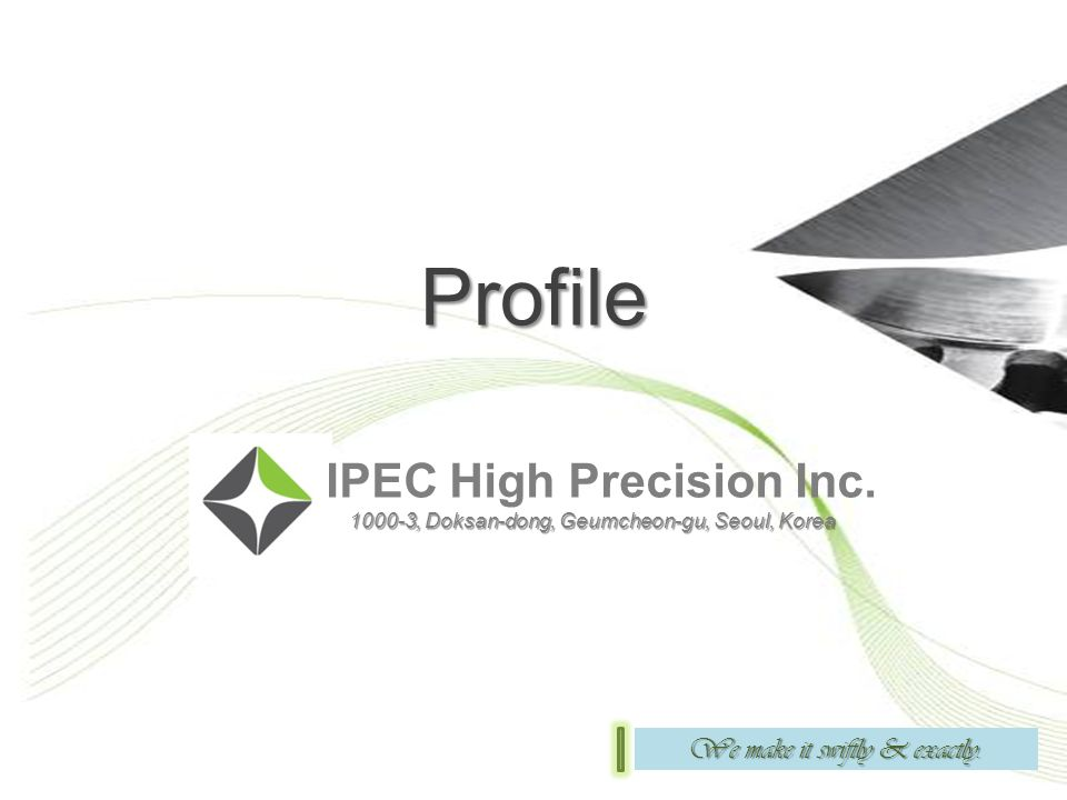 Profile IPEC High Precision Inc. 1000-3, Doksan-dong, Geumcheon-gu, Seoul, Korea 1000-3, Doksan-dong, Geumcheon-gu, Seoul, Korea We make it swiftly &