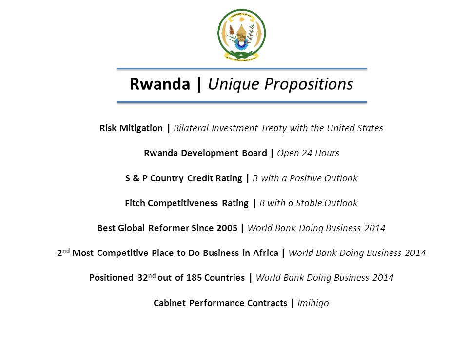 Rwanda | Vital Statistics Integral Member of the East African Community Uganda, Kenya, Tanzania and Burundi (tentative Southern Sudan) At the Heart of COMESA 19 Eastern and Southern African Countries | Well linked with neighbours Aim: To be Information Technology Hub of East Africa Electronic Payments | Online Access Exports Grew 500% | 2004 - 2013 Imports Grew 300% | 2004 - 2013 GDP Growth: 8% | GDP per Capita: US$ 644 Population: 11.5M www.gov.rw