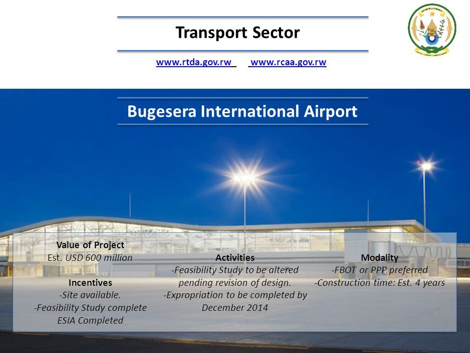 Bugesera International Airport Value of Project Est. USD 600 million Incentives -Site available. -Feasibility Study complete ESIA Completed Activities
