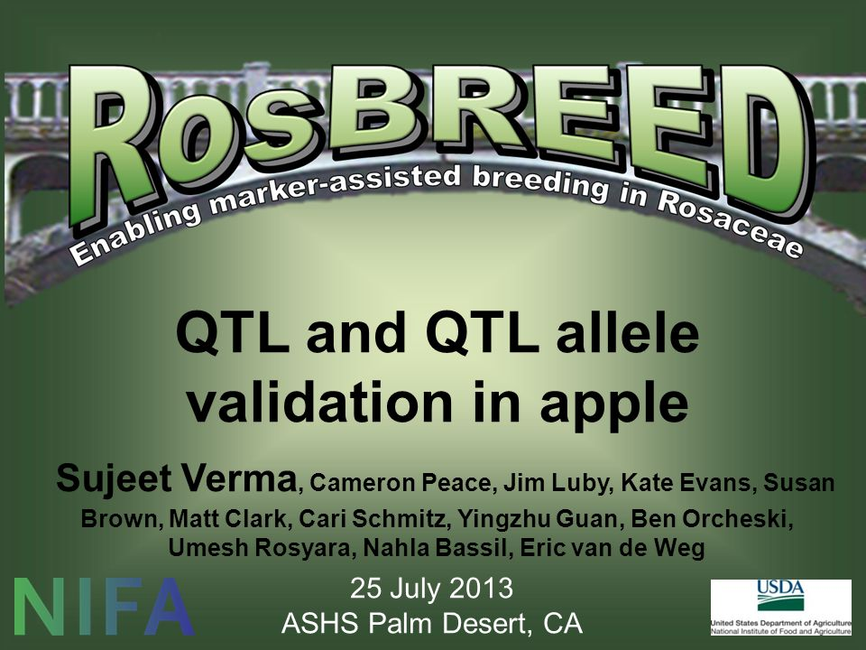QTL and QTL allele validation in apple Sujeet Verma, Cameron Peace, Jim Luby, Kate Evans, Susan Brown, Matt Clark, Cari Schmitz, Yingzhu Guan, Ben Orcheski, Umesh Rosyara, Nahla Bassil, Eric van de Weg 25 July 2013 ASHS Palm Desert, CA