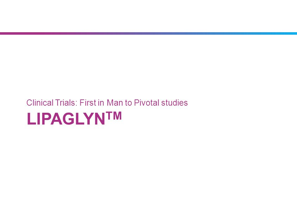 LIPAGLYN TM Clinical Trials: First in Man to Pivotal studies