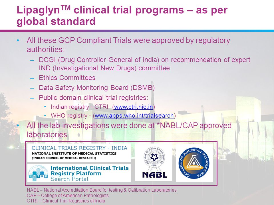 Lipaglyn TM clinical trial programs – as per global standard All these GCP Compliant Trials were approved by regulatory authorities: –DCGI (Drug Contr