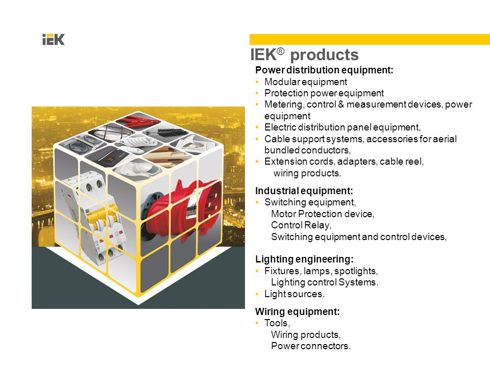 IEK ® products Power distribution equipment: Modular equipment Protection power equipment Metering, control & measurement devices, power equipment Electric distribution panel equipment, Cable support systems, accessories for aerial bundled conductors, Extension cords, adapters, cable reel, wiring products.