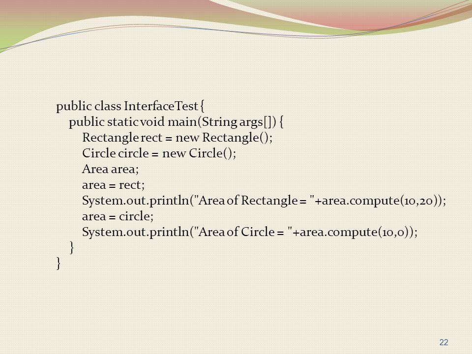 public class InterfaceTest { public static void main(String args[]) { Rectangle rect = new Rectangle(); Circle circle = new Circle(); Area area; area