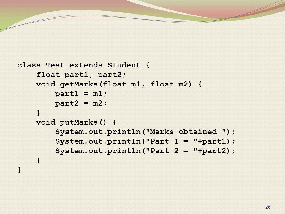 class Test extends Student { float part1, part2; void getMarks(float m1, float m2) { part1 = m1; part2 = m2; } void putMarks() { System.out.println(