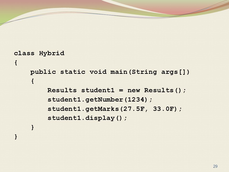 class Hybrid { public static void main(String args[]) { Results student1 = new Results(); student1.getNumber(1234); student1.getMarks(27.5F, 33.0F); s